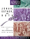 Jonah, Esther, and Ruth: Servants of Deliverance and Grace (Wisdom of the Word Bible Study Series)