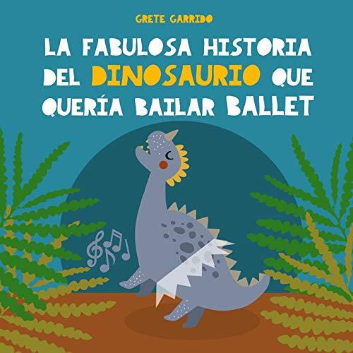 La fabulosa historia del dinosaurio que quería bailar ballet: Libro infantil para potenciar la seguridad en sí mismos, la perseverancia y el optimismo. Libro de dinosaurios para niños