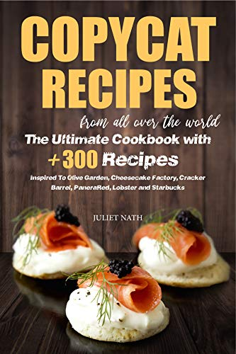 Copycat Recipes From All Over The World: The Ultimate Cookbook With +300...