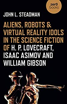 Aliens, Robots & Virtual Reality Idols in the Science Fiction of H. P. Lovecraft, Isaac Asimov and William Gibson by [John L. Steadman]
