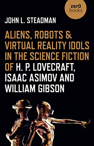 Aliens, Robots & Virtual Reality Idols in the Science Fiction of H. P. Lovecraft, Isaac Asimov and William Gibson (English Edition)