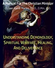 Understanding Demonology, Spiritual Warfare, Healing, And Deliverance: A Manual For The Christian Minister