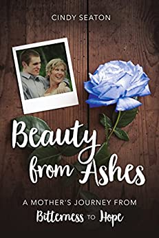 Beauty from Ashes: A Mother's Journey from Bitterness to Hope by [Cindy Seaton, Brenda Kay Coulter, Gwen Legacy]