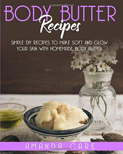 Body Butter Recipes: Simple DIY Recipes To Make Soft And Glow Your Skin With Homemade Body Butter (Skin Care, Band 1)