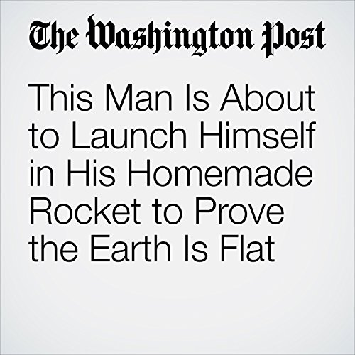 This Man Is About to Launch Himself in His Homemade Rocket to Prove the Earth Is Flat copertina