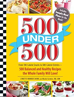 500 Under 500: From 100-Calorie Snacks to 500 Calorie Entrees - 500 Balanced and Healthy Recipes the Whole Family Will Love - coolthings.us