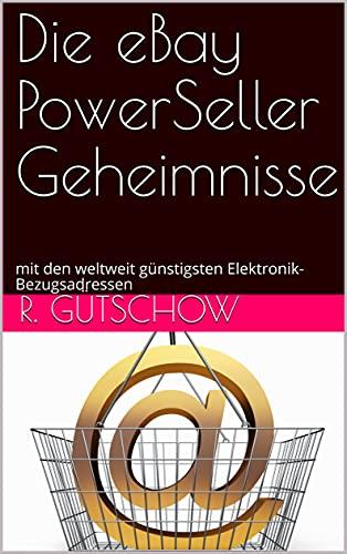 Die eBay PowerSeller Geheimnisse : mit den weltweit günstigsten Elektronik- Bezugsadressen