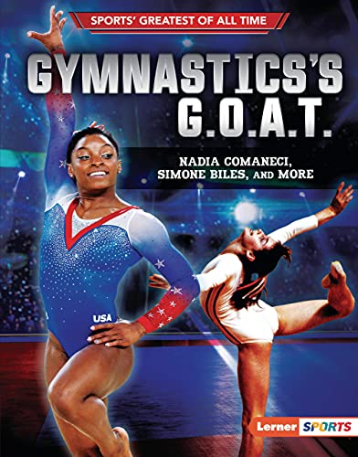 Gymnastics's G.O.A.T.: Nadia Comaneci, Simone Biles, and More (Sports' Greatest of All Time (Lerner (Tm) Sports))