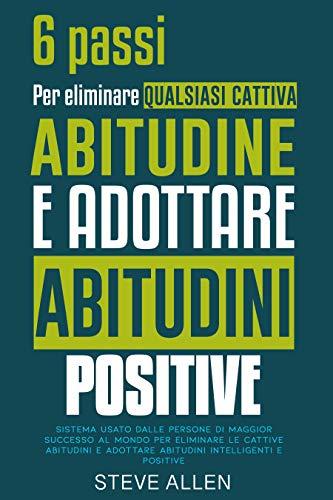 Gli unici 6 passi di cui hai bisogno per eliminare qualsiasi cattiva abitudine e adottare abitudini positive: Sistema usato dalle persone di maggior successo ... (Successo e produttività senza limiti)