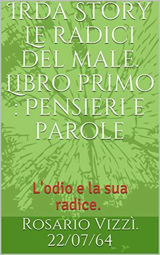 Irda Story Le radici del male. Libro primo : Pensieri e parole: L'odio e la sua radice . (Italian Edition)