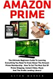 Amazon Prime: The Ultimate Beginners Guide To Learning Everything You Need To Know About The Amazon Prime Membership - How To Get The Most Out Of ... Video, Music And The Kindle Lending Library!
