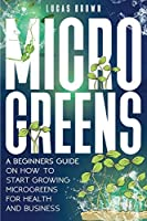 Microgreens: A Beginners Guide On How To Start Growing Microgreens For Health And Business