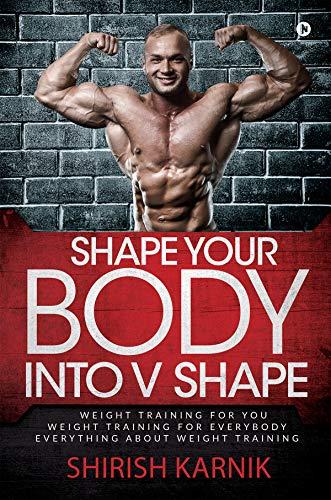 Shape Your Body into V Shape : Weight Training for You / Weight Training for Everybody / Everything About Weight Training