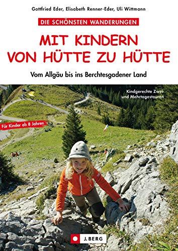 Wandern von Hütte zu Hütte mit Kindern - vom Allgäu bis ins Berchtesgadener Land: Die schönsten Familienwanderungen und Hüttentouren mit Kindern. Mit vielen Tipps und praktischer Rucksack-Packliste