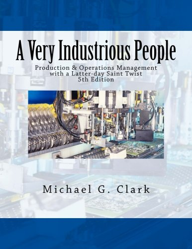 Compare Textbook Prices for A Very Industrious People: Production & Operations Management with a Latter-day Saint Twist 5 Edition ISBN 9781545323212 by Clark, Michael G.