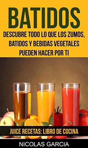 Batidos: Descubre todo lo que los zumos, batidos y bebidas vegetales pueden hacer por ti (Juice Recetas: Libro De Cocina) (Spanish Edition)
