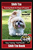 Shih Tzu Training Book for Dogs & Puppies By BoneUP DOG Training: Are You Ready to Bone Up?  Easy Training * Fast Results Shih Tzu Book