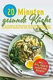 20 Minuten gesunde Küche: das Rezeptbuch für Berufstätige mit den 150 leckersten Rezepte zum Abnehmen. Kochbuch inkl. Keto, Paleo und zuckerfreien Rezepten