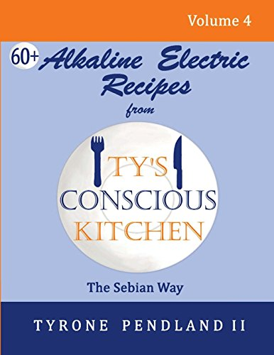 Alkaline Electric Recipes From Ty's Conscious Kitchen: The Sebian Way Volume 4: 67 Alkaline Electric Recipes Using Sebian Approved Ingredients