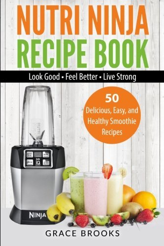 Nutri Ninja Recipe Book: Smoothie Recipes - 50 Delicious, Easy, and Healthy Smoothie Recipes - Look Good - Feel Better - Live Strong