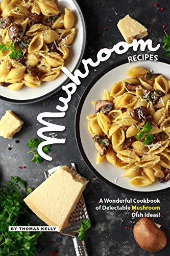 Mushroom Recipes: A Wonderful Cookbook of Delectable Mushroom Dish Ideas! (English Edition)