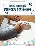 Cómo Dibujar Perros y Cachorros: Paso a paso Dibuja perros y cachorros lindos y divertidos. Libro para dibujar y colorear para niños y principiantes