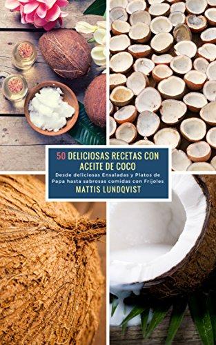 50 Deliciosas Recetas con Aceite de Coco: Desde deliciosas Ensaladas y Platos...