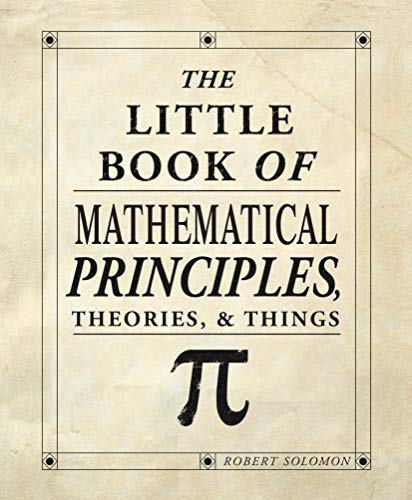 The Little Book of Mathematical Principles, Theories, & Things (IMM Lifestyle Books) Over 120 Laws, Principles, Equations, Paradoxes, and Theorems Explained Simply; Easy to Understand Math Reference