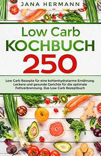 Low Carb Kochbuch: 250 Low Carb Rezepte für eine kohlenhydratarme Ernährung. Leckere und gesunde Gerichte für die optimale Fettverbrennung. Das Low Carb Rezeptbuch. (Low Carb Diät 1)