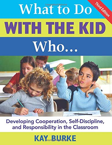What to Do With the Kid Who...: Developing Cooperation, Self-Discipline, and Responsibility in the Classroom