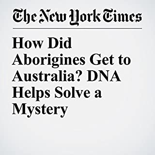 How Did Aborigines Get to Australia? DNA Helps Solve a Mystery                   By:                                                                                                                                 Carl Zimmer                               Narrated by:                                                                                                                                 Fleet Cooper                      Length: 7 mins     Not rated yet     Overall 0.0