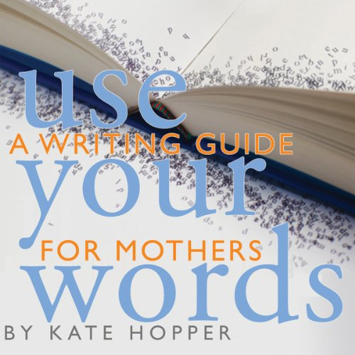 Use Your Words: A Writing Guide for Mothers audiobook cover art
