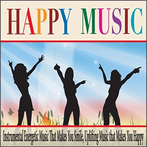 Happy Music: Instrumental Energetic Music That Makes You Smile, Uplifting Music That Makes You Happy