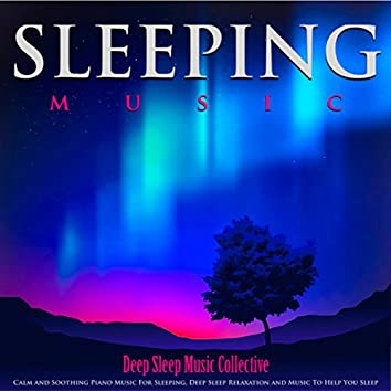 Sleeping Music: Calm and Soothing Piano Music for Sleeping, Deep Sleep Relaxation and Music to Help You Sleep