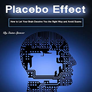 Placebo Effect     How to Let Your Brain Deceive You the Right Way and Avoid Scams              By:                                                                                                                                 Quinn Spencer                               Narrated by:                                                                                                                                 Eric Boozer                      Length: 58 mins     18 ratings     Overall 3.3