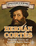 Hernan Cortes: Conquistador, Colonizer, and Destroyer of the Aztec Empire (Spotlight on Explorers and Colonization)