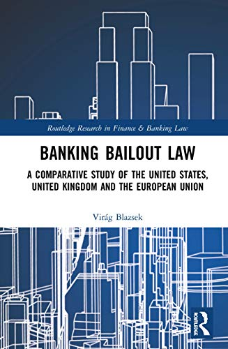 Banking Bailout Law: A Comparative Study of the United States, United Kingdom and the European Union (Routledge Research in Finance and Banking Law)