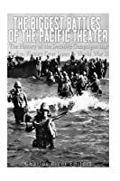 The Biggest Battles of the Pacific Theater: The History of the Decisive Campaigns That Led to Victory over Japan in World War II