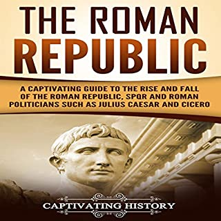 The Roman Republic: A Captivating Guide to the Rise and Fall of the Roman Republic, SPQR and Roman Politicians Such as Julius Caesar and Cicero cover art