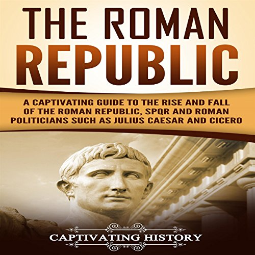 The Roman Republic: A Captivating Guide to the Rise and Fall of the Roman Republic, SPQR and Roman Politicians Such as Julius Caesar and Cicero audiobook cover art