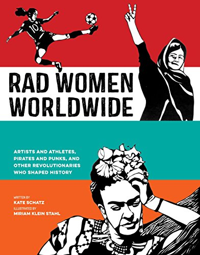 Rad Women Worldwide: Artists and Athletes, Pirates and Punks, and Other Revolutionaries Who Shaped H