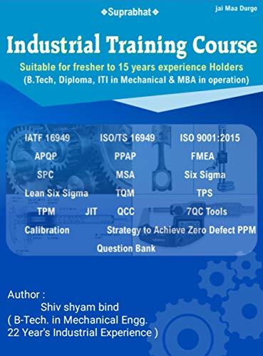 Industrial Training Course( APQP, PPAP, SPC, FMEA, MSA, QMS, IATF-16949, ISO/TS-16949, ISO-9001:2015, 7 QC Tools, 8-D, CAPA, 5-S, 3-M, KAIZEN, POKA YOKE, ... Book (Technical Book 1) (English Edition)