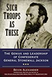 Such Troops as These: The Genius and Leadership of Confederate General Stonewall Jackson - Bevin Alexander