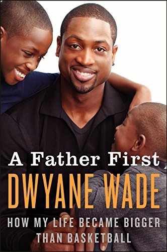 A Father First: How My Life Became Bigger Than Basketball by Dwyane Wade (2013-05-14)