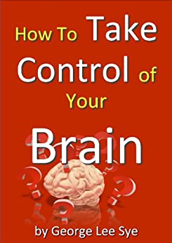 How to Take Control of Your Brain (Self Leadership Book 1) by [George Lee Sye]