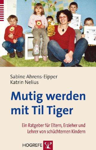 Mutig werden mit Til Tiger; Ein Ratgeber für Eltern, Erzieher und Lehrer von schüchternen Kindern