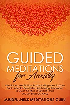 Guided Meditations for Anxiety: Mindfulness Meditations Scripts for Beginners to Cure Panic Attacks, Pain Relief, Self-healing, Relaxation to Quiet the Mind in Difficult Times, and Let Stress Go Away by [Mindfulness Meditations Guru]