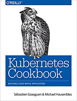 [Sébastien Goasguen, Michael Hausenblas]のKubernetes Cookbook: Building Cloud Native Applications (English Edition)