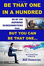 Be That One In A Hundred: 99 Of 100 Aspiring Screenwriters Fail. How To Be That Other One (Screenwriting How-to Books)
