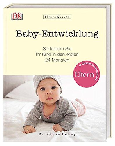 Eltern-Wissen. Baby-Entwicklung: So fördern Sie Ihr Kind in den ersten 24 Monaten. In Zusammenarbeit mit ELTERN